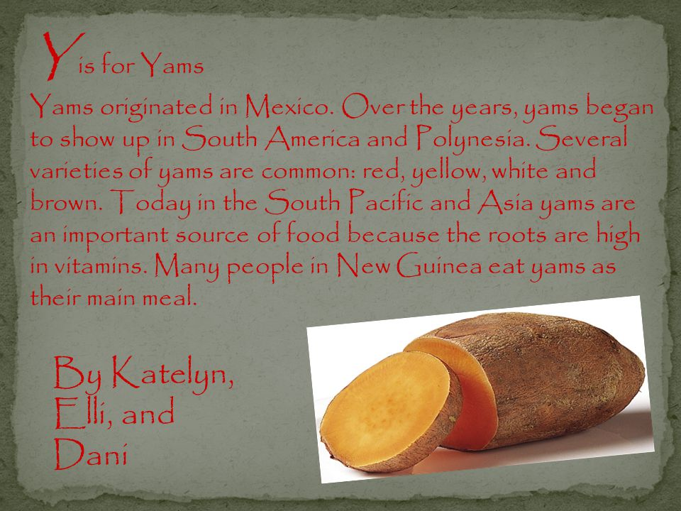 Y is for Yams Yams originated in Mexico.
