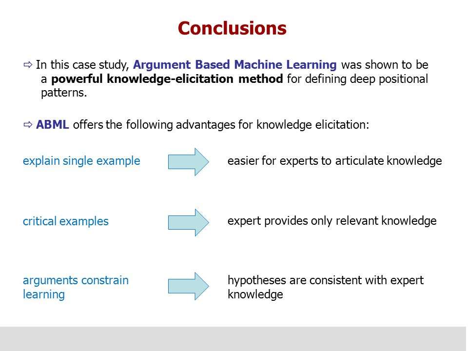 Conclusions  In this case study, Argument Based Machine Learning was shown to be a powerful knowledge-elicitation method for defining deep positional