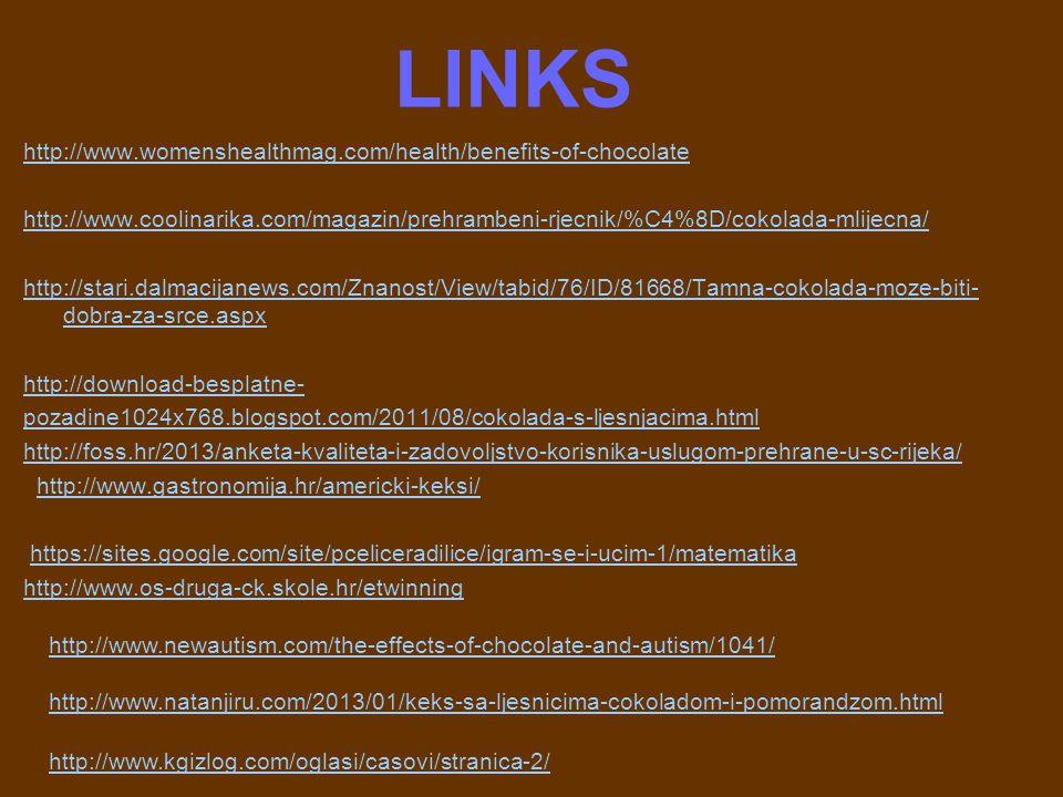 LINKS http://www.womenshealthmag.com/health/benefits-of-chocolate http://www.coolinarika.com/magazin/prehrambeni-rjecnik/%C4%8D/cokolada-mlijecna/ http://stari.dalmacijanews.com/Znanost/View/tabid/76/ID/81668/Tamna-cokolada-moze-biti- dobra-za-srce.aspx http://download-besplatne- pozadine1024x768.blogspot.com/2011/08/cokolada-s-ljesnjacima.html http://foss.hr/2013/anketa-kvaliteta-i-zadovoljstvo-korisnika-uslugom-prehrane-u-sc-rijeka/ http://www.gastronomija.hr/americki-keksi/ https://sites.google.com/site/pceliceradilice/igram-se-i-ucim-1/matematika http://www.os-druga-ck.skole.hr/etwinning http://www.newautism.com/the-effects-of-chocolate-and-autism/1041/ http://www.natanjiru.com/2013/01/keks-sa-ljesnicima-cokoladom-i-pomorandzom.html http://www.kgizlog.com/oglasi/casovi/stranica-2/