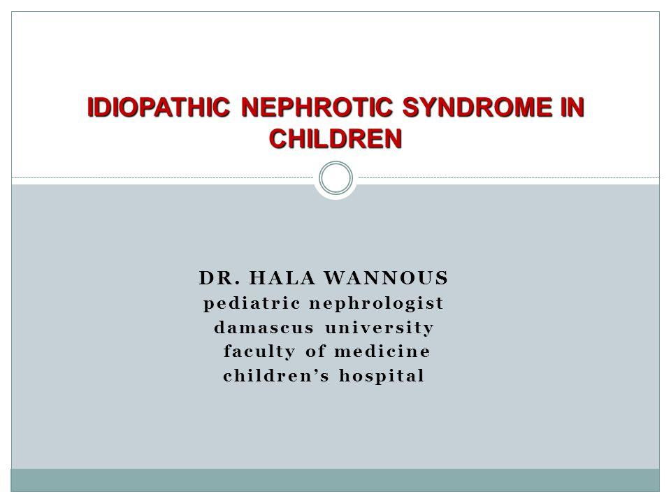 DR. HALA WANNOUS pediatric nephrologist damascus university faculty of medicine children's hospital IDIOPATHIC NEPHROTIC SYNDROME IN CHILDREN