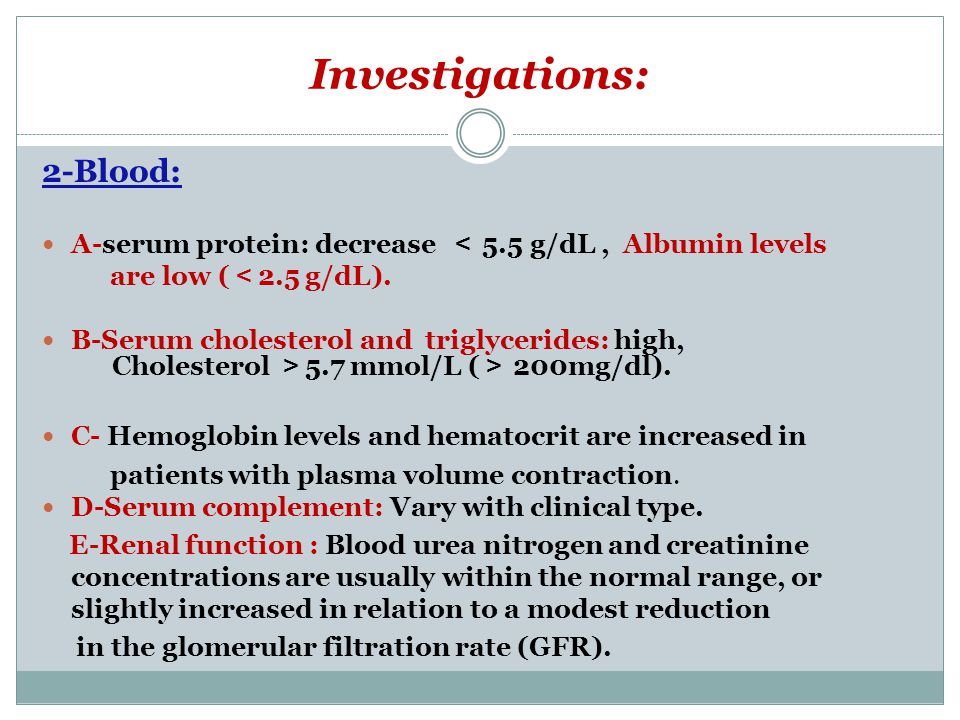 Investigations: 2-Blood: A-serum protein: decrease < 5.5 g/dL, Albumin levels are low ( < 2.5 g/dL). B-Serum cholesterol and triglycerides: high, Chol