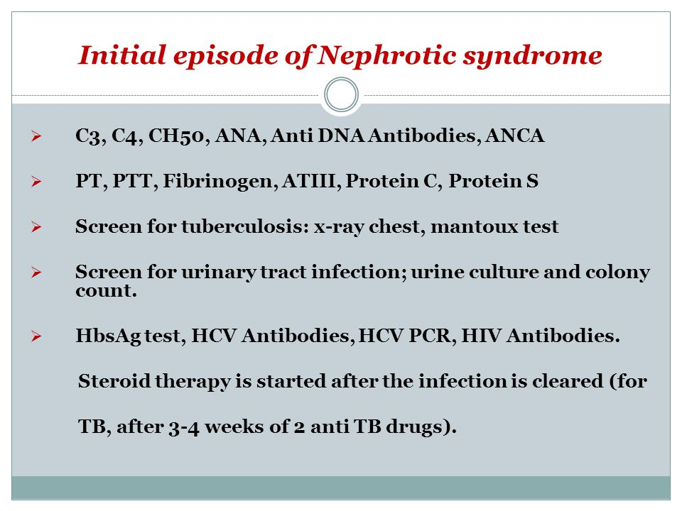 Initial episode of Nephrotic syndrome  C3, C4, CH50, ANA, Anti DNA Antibodies, ANCA  PT, PTT, Fibrinogen, ATIII, Protein C, Protein S  Screen for tuberculosis: x-ray chest, mantoux test  Screen for urinary tract infection; urine culture and colony count.