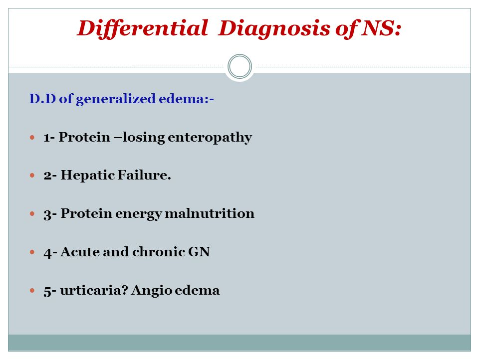 Differential Diagnosis of NS: D.D of generalized edema:- 1- Protein –losing enteropathy 2- Hepatic Failure. 3- Protein energy malnutrition 4- Acute an