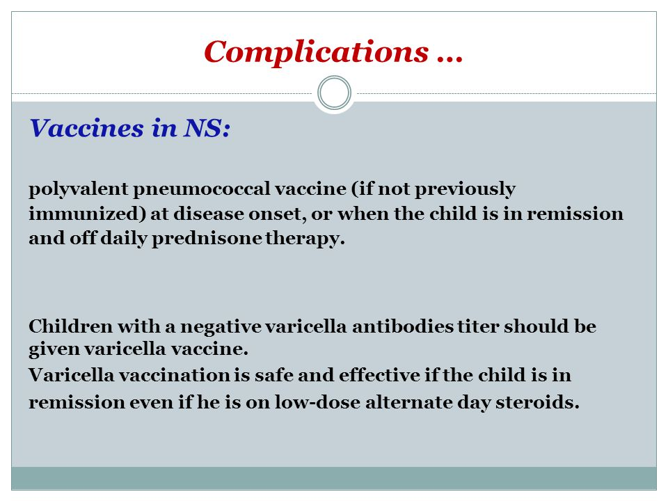 Complications … Vaccines in NS: polyvalent pneumococcal vaccine (if not previously immunized) at disease onset, or when the child is in remission and off daily prednisone therapy.