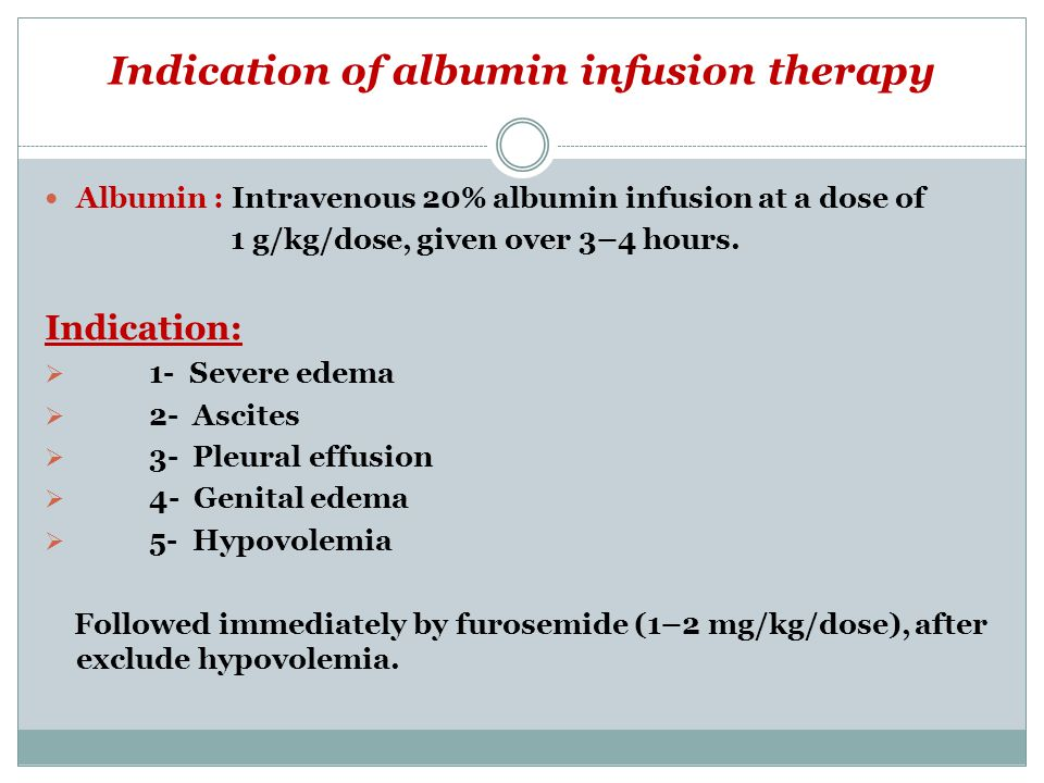Indication of albumin infusion therapy Albumin : Intravenous 20% albumin infusion at a dose of 1 g/kg/dose, given over 3–4 hours.