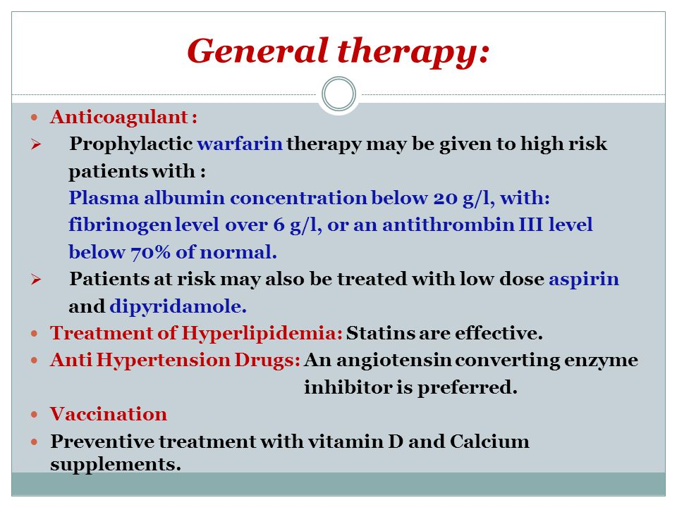 General therapy: Anticoagulant :  Prophylactic warfarin therapy may be given to high risk patients with : Plasma albumin concentration below 20 g/l,