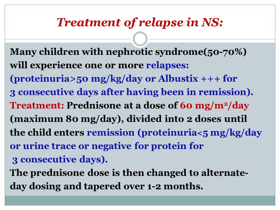 Treatment of relapse in NS: Many children with nephrotic syndrome(50-70%) will experience one or more relapses: (proteinuria>50 mg/kg/day or Albustix +++ for 3 consecutive days after having been in remission).