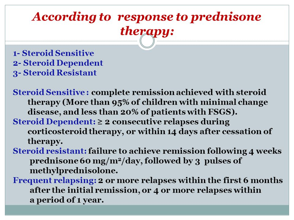 According to response to prednisone therapy: 1- Steroid Sensitive 2- Steroid Dependent 3- Steroid Resistant Steroid Sensitive : complete remission achieved with steroid therapy (More than 95% of children with minimal change disease, and less than 20% of patients with FSGS).