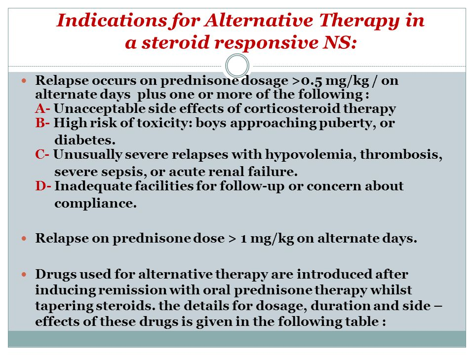 Indications for Alternative Therapy in a steroid responsive NS: Relapse occurs on prednisone dosage >0.5 mg/kg / on alternate days plus one or more of the following : A- Unacceptable side effects of corticosteroid therapy B- High risk of toxicity: boys approaching puberty, or diabetes.