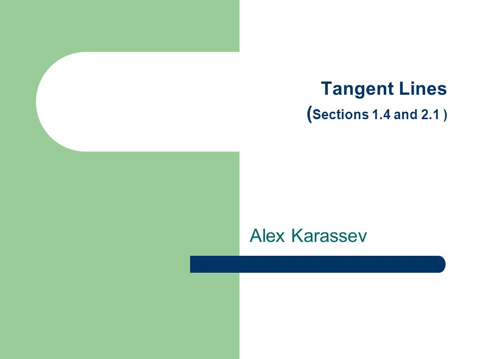 Tangent Lines ( Sections 1.4 and 2.1 ) Alex Karassev