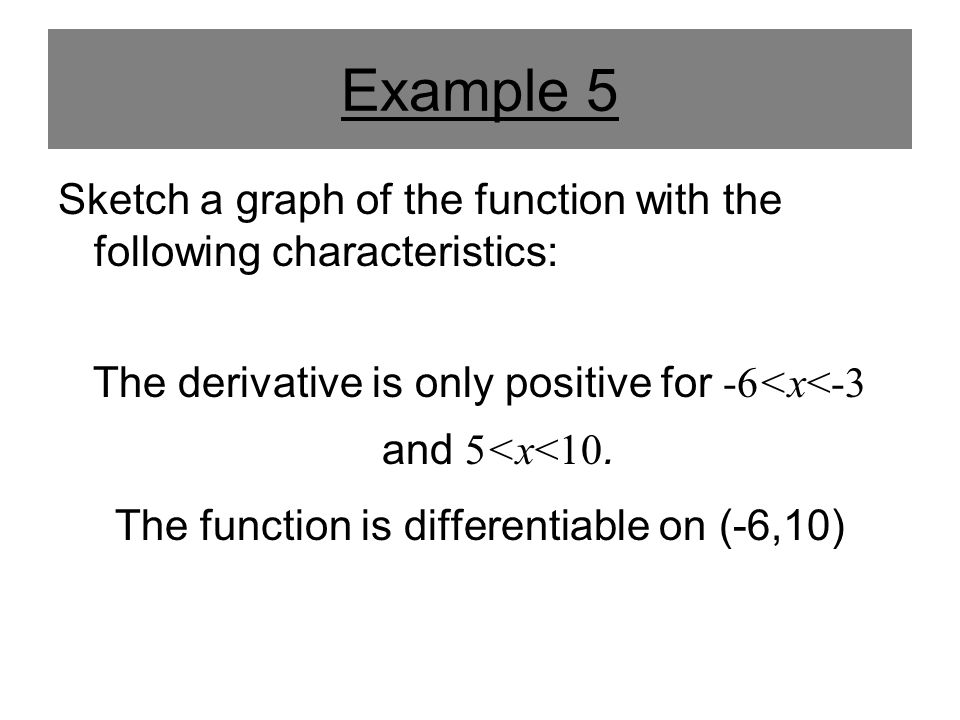 Example 5 Sketch a graph of the function with the following characteristics: The derivative is only positive for -6<x<-3 and 5<x<10.