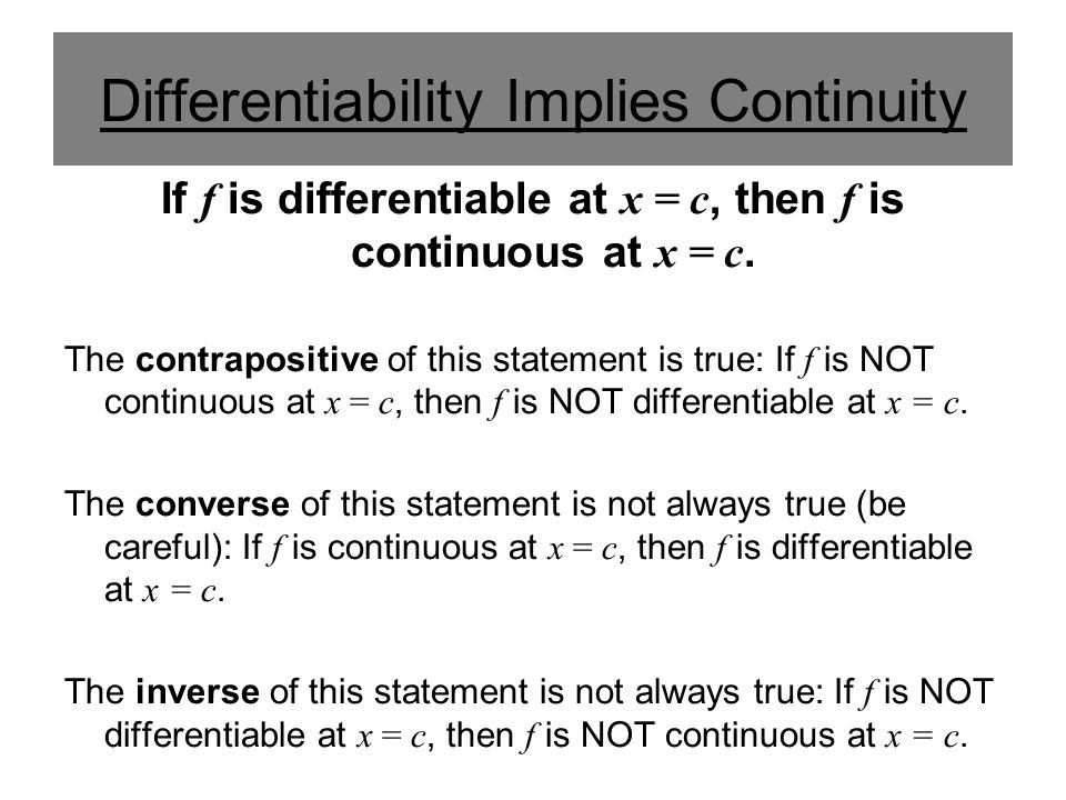 Differentiability Implies Continuity If f is differentiable at x = c, then f is continuous at x = c. The contrapositive of this statement is true: If