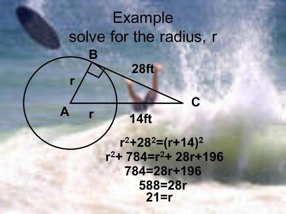 Example solve for the radius, r A B C r r 28ft 14ft r 2 +28 2 =(r+14) 2 r 2 + 784=r 2 + 28r+196 784=28r+196 588=28r 21=r