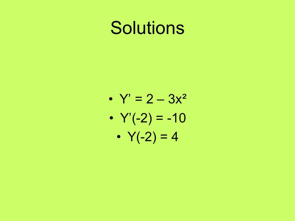 Solutions Y' = 2 – 3x² Y'(-2) = -10 Y(-2) = 4