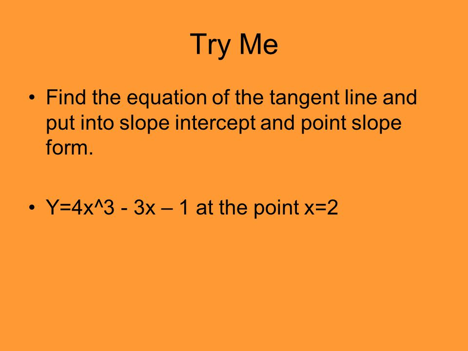 Try Me Find the equation of the tangent line and put into slope intercept and point slope form.