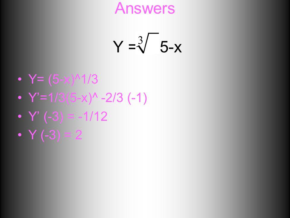 Answers Y = 5-x Y= (5-x)^1/3 Y'=1/3(5-x)^ -2/3 (-1) Y' (-3) = -1/12 Y (-3) = 2