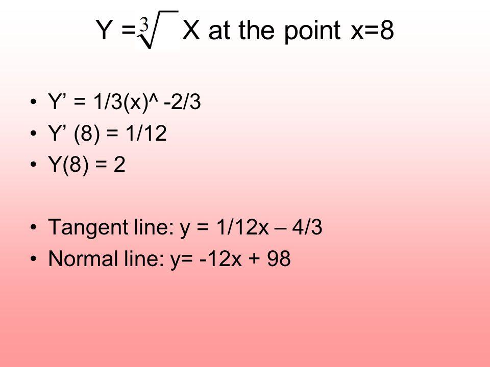 Y' = 1/3(x)^ -2/3 Y' (8) = 1/12 Y(8) = 2 Tangent line: y = 1/12x – 4/3 Normal line: y= -12x + 98