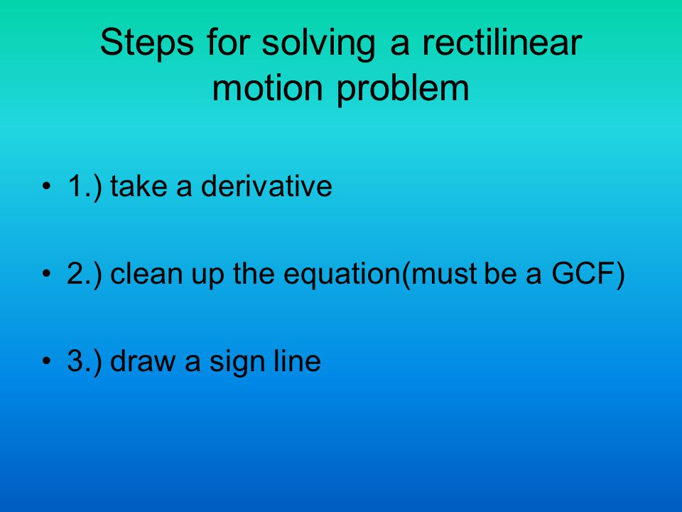 Steps for solving a rectilinear motion problem 1.) take a derivative 2.) clean up the equation(must be a GCF) 3.) draw a sign line