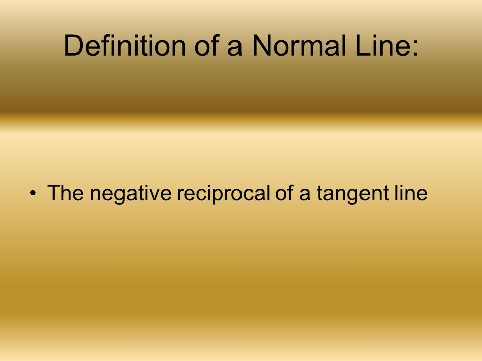 Definition of a Normal Line: The negative reciprocal of a tangent line