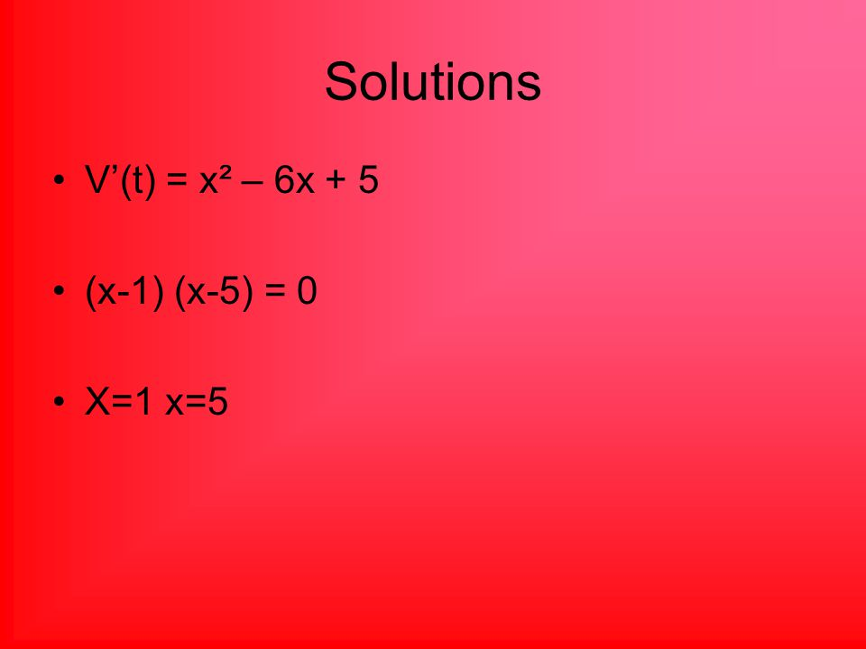 Solutions V'(t) = x² – 6x + 5 (x-1) (x-5) = 0 X=1 x=5