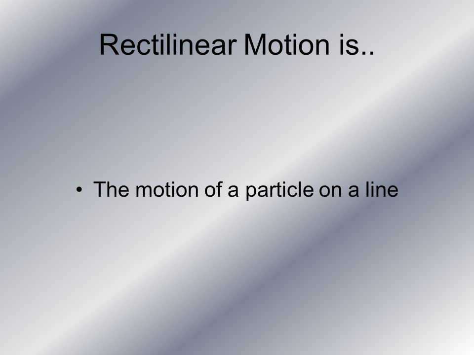 Rectilinear Motion is.. The motion of a particle on a line