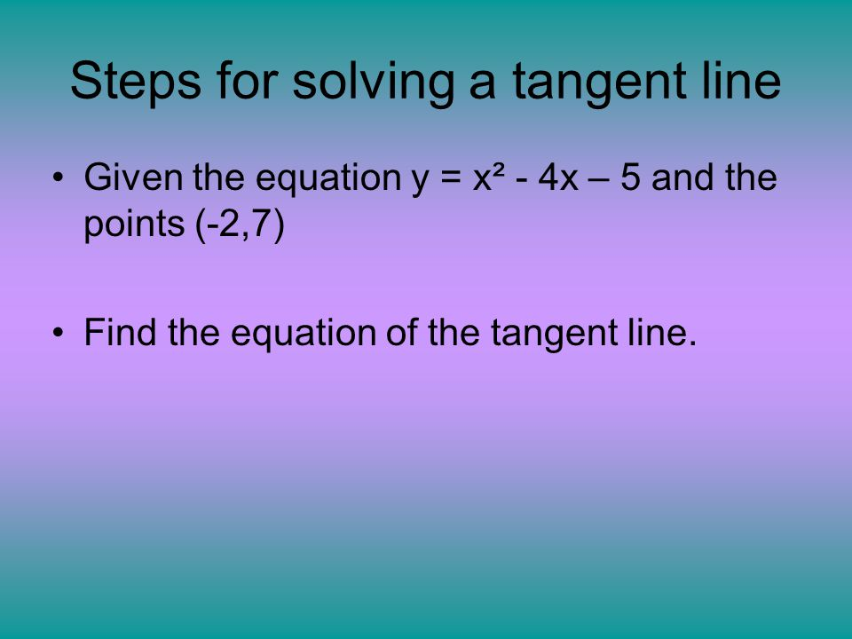 Steps for solving a tangent line Given the equation y = x² - 4x – 5 and the points (-2,7) Find the equation of the tangent line.