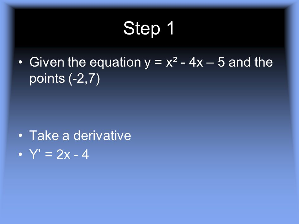 Step 1 Given the equation y = x² - 4x – 5 and the points (-2,7) Take a derivative Y' = 2x - 4