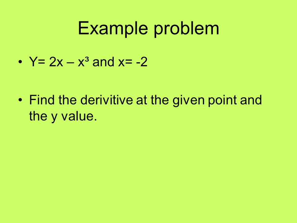 Example problem Y= 2x – x³ and x= -2 Find the derivitive at the given point and the y value.