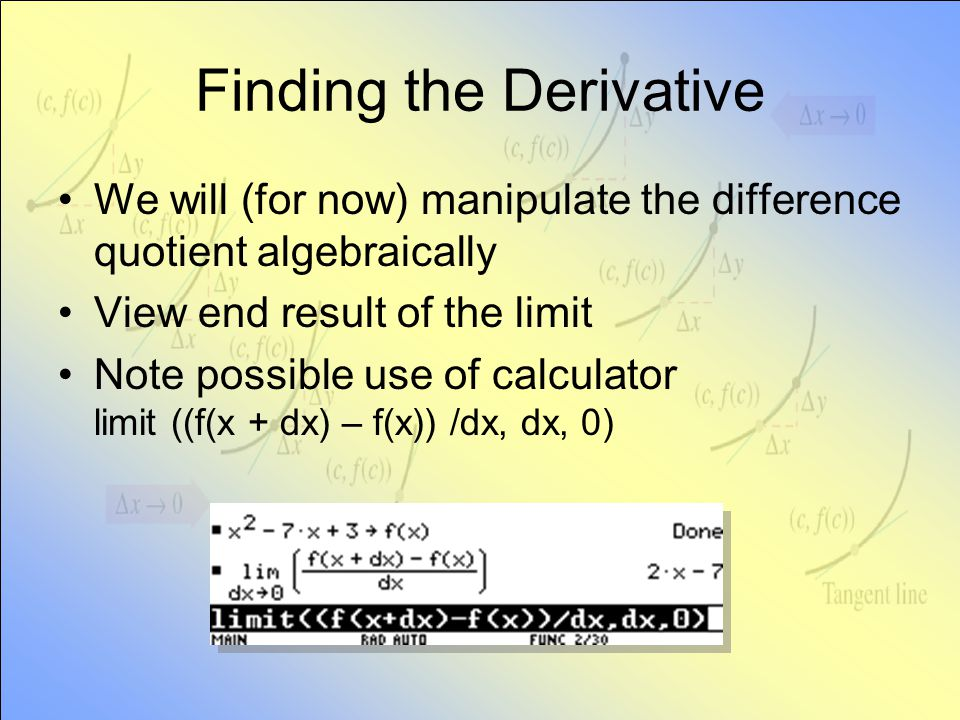 Finding the Derivative We will (for now) manipulate the difference quotient algebraically View end result of the limit Note possible use of calculator limit ((f(x + dx) – f(x)) /dx, dx, 0)