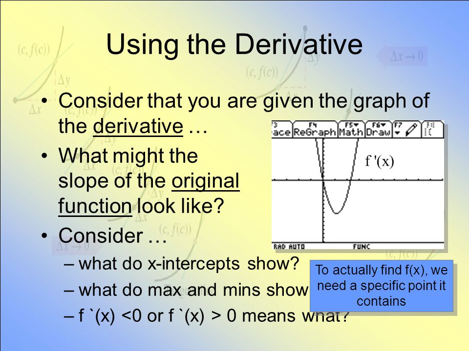 Using the Derivative Consider that you are given the graph of the derivative … What might the slope of the original function look like? Consider … –wh