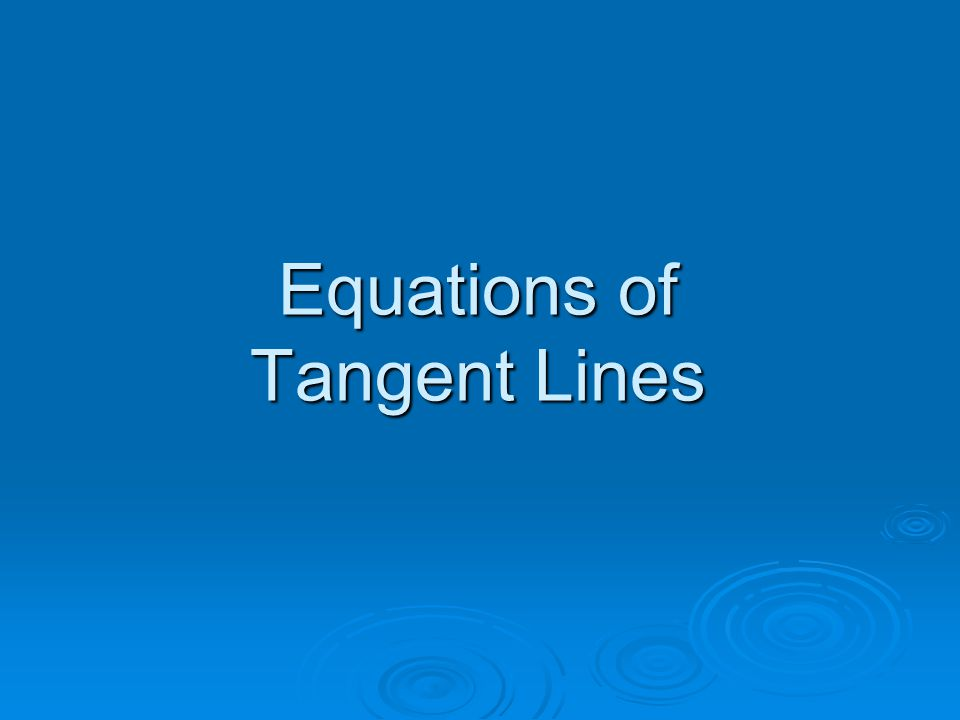 Objective  To use the derivative to find an equation of a tangent line to a graph at a point.