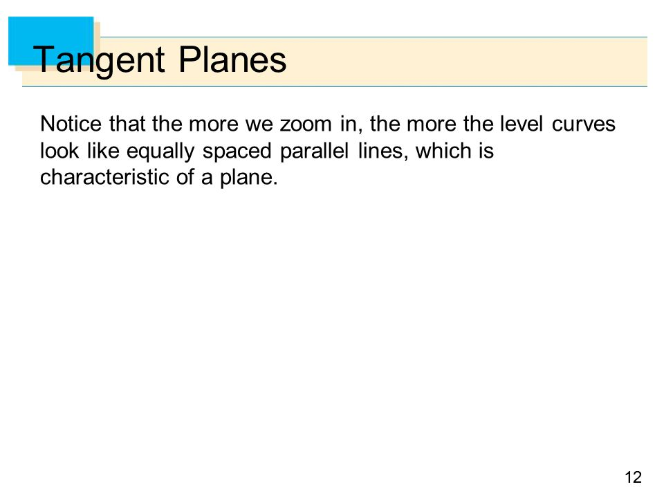 12 Tangent Planes Notice that the more we zoom in, the more the level curves look like equally spaced parallel lines, which is characteristic of a plane.