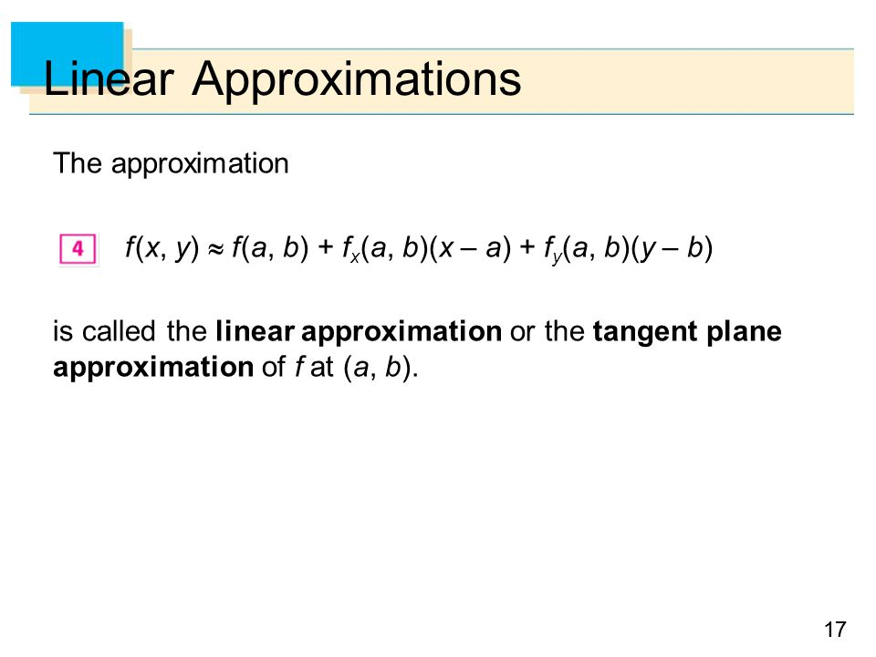 17 Linear Approximations The approximation f (x, y)  f (a, b) + f x (a, b)(x – a) + f y (a, b)(y – b) is called the linear approximation or the tangent plane approximation of f at (a, b).