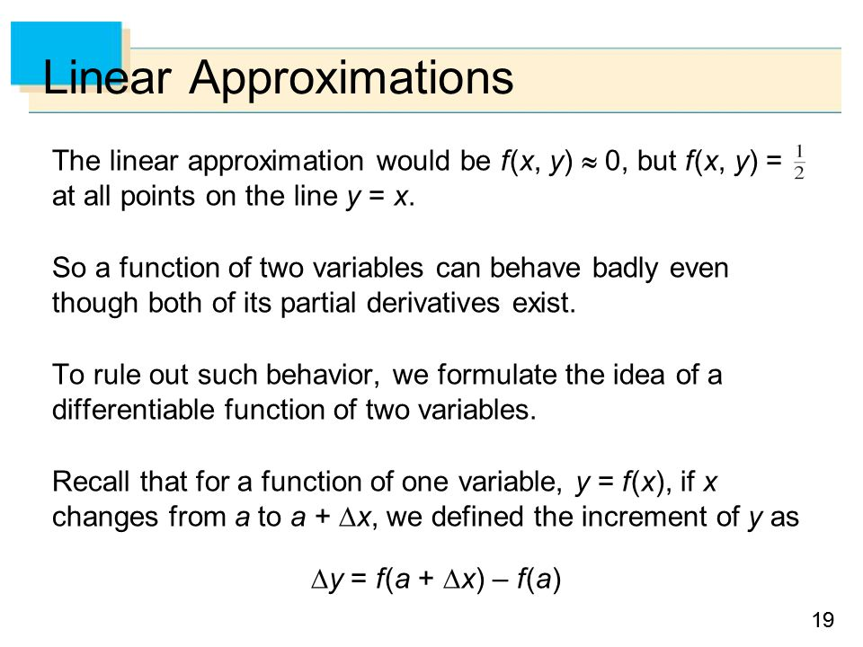 19 Linear Approximations The linear approximation would be f (x, y)  0, but f (x, y) = at all points on the line y = x.