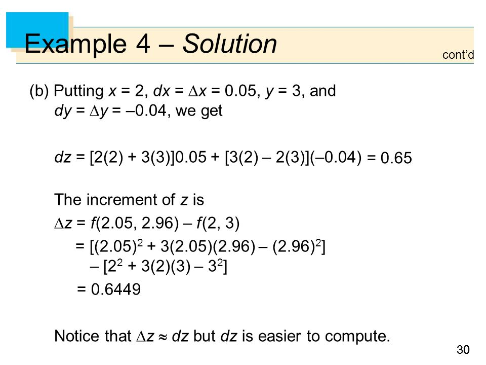 30 Example 4 – Solution (b) Putting x = 2, dx =  x = 0.05, y = 3, and dy =  y = –0.04, we get dz = [2(2) + 3(3)]0.05 + [3(2) – 2(3)](–0.04) The increment of z is  z = f (2.05, 2.96) – f (2, 3) = [(2.05) 2 + 3(2.05)(2.96) – (2.96) 2 ] – [2 2 + 3(2)(3) – 3 2 ] = 0.6449 Notice that  z  dz but dz is easier to compute.