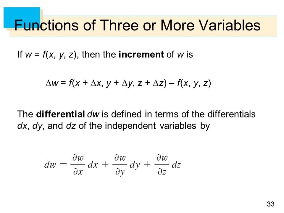 33 Functions of Three or More Variables If w = f (x, y, z), then the increment of w is  w = f (x +  x, y +  y, z +  z) – f (x, y, z) The differential dw is defined in terms of the differentials dx, dy, and dz of the independent variables by