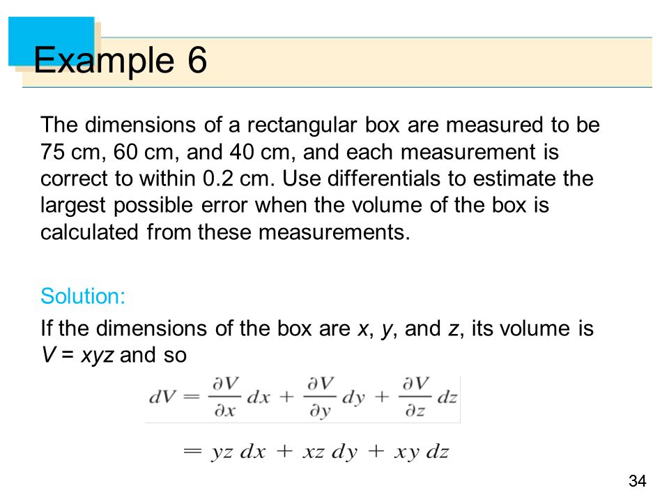34 Example 6 The dimensions of a rectangular box are measured to be 75 cm, 60 cm, and 40 cm, and each measurement is correct to within 0.2 cm.