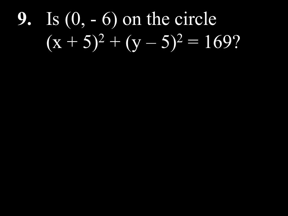 9. Is (0, - 6) on the circle (x + 5) 2 + (y – 5) 2 = 169?