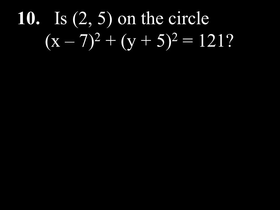 10. Is (2, 5) on the circle (x – 7) 2 + (y + 5) 2 = 121?