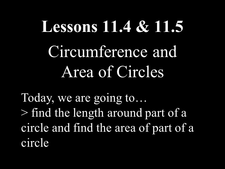 Lessons 11.4 & 11.5 Circumference and Area of Circles Today, we are going to… > find the length around part of a circle and find the area of part of a