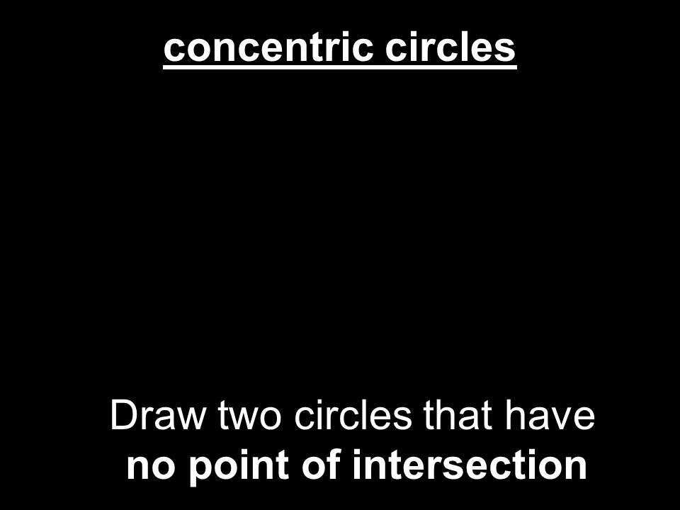 concentric circles Draw two circles that have no point of intersection