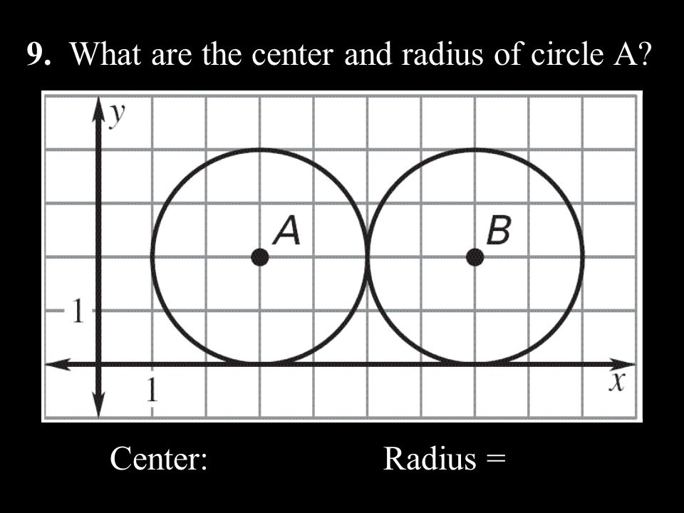9. What are the center and radius of circle A? Center: Radius =