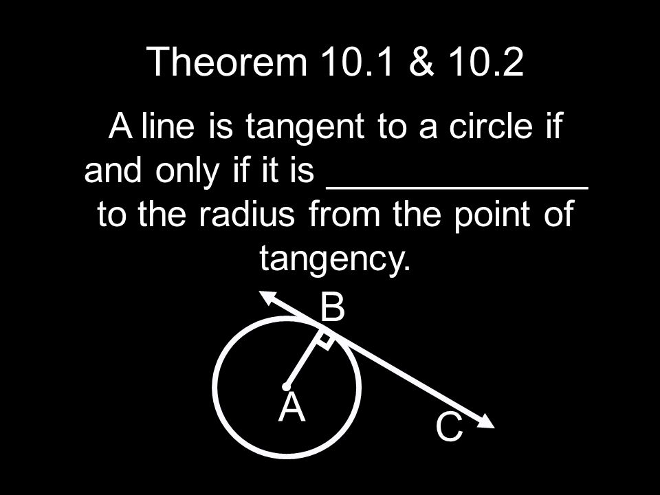Theorem 10.1 & 10.2 A line is tangent to a circle if and only if it is _____________ to the radius from the point of tangency. A B C