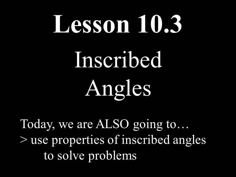 Lesson 10.3 Inscribed Angles Today, we are ALSO going to… > use properties of inscribed angles to solve problems