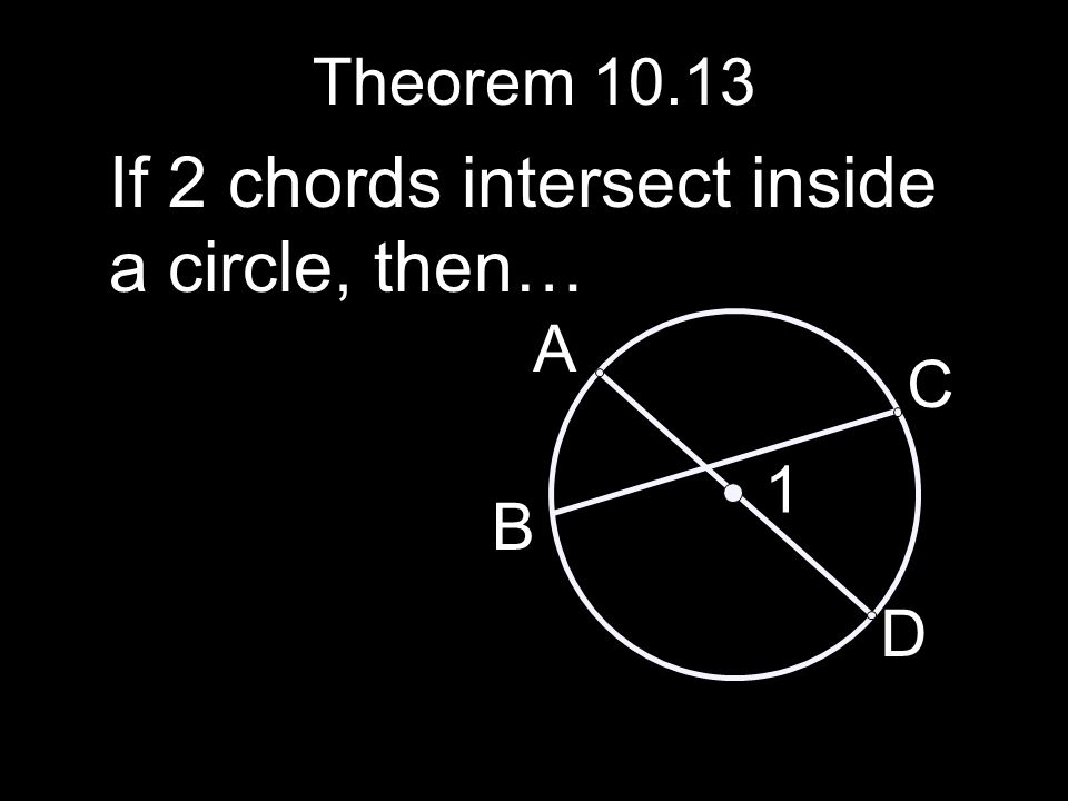 Theorem 10.13 If 2 chords intersect inside a circle, then… A B C D 1