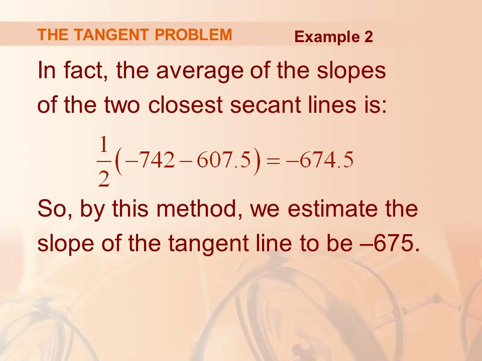 In fact, the average of the slopes of the two closest secant lines is: So, by this method, we estimate the slope of the tangent line to be –675.