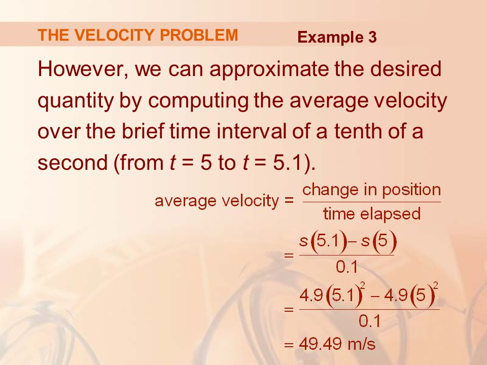 However, we can approximate the desired quantity by computing the average velocity over the brief time interval of a tenth of a second (from t = 5 to t = 5.1).
