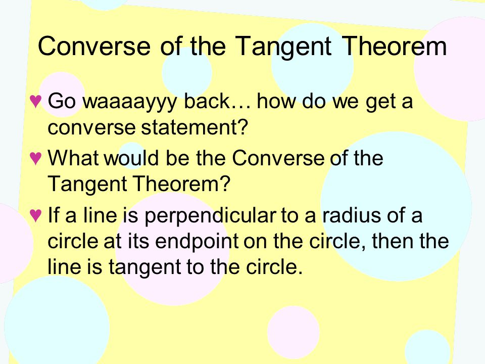 Converse of the Tangent Theorem ♥Go waaaayyy back… how do we get a converse statement? ♥What would be the Converse of the Tangent Theorem? ♥If a line