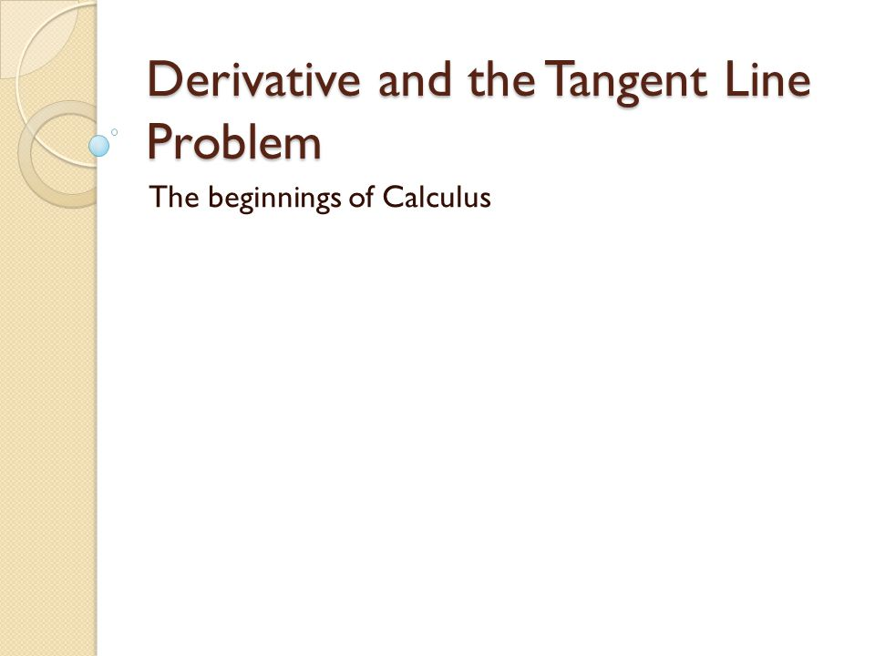 Derivative and the Tangent Line Problem The beginnings of Calculus