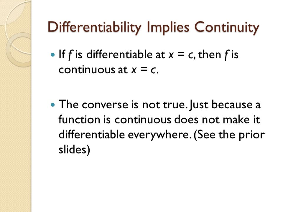 Differentiability Implies Continuity If f is differentiable at x = c, then f is continuous at x = c.
